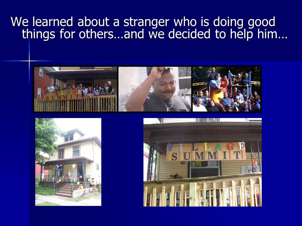 We learned about a stranger who is doing good things for others…and we decided to help him…