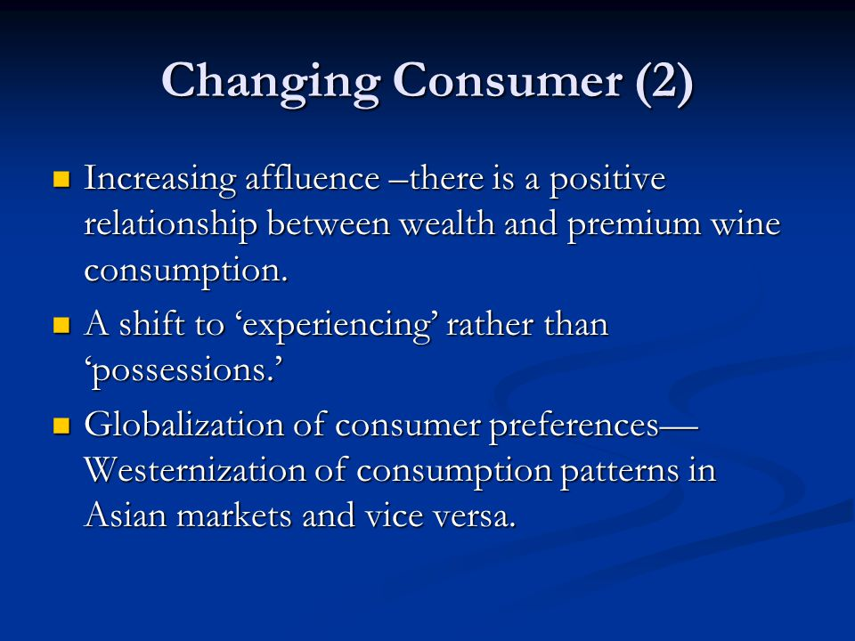 Changing Consumer (2) Increasing affluence –there is a positive relationship between wealth and premium wine consumption.