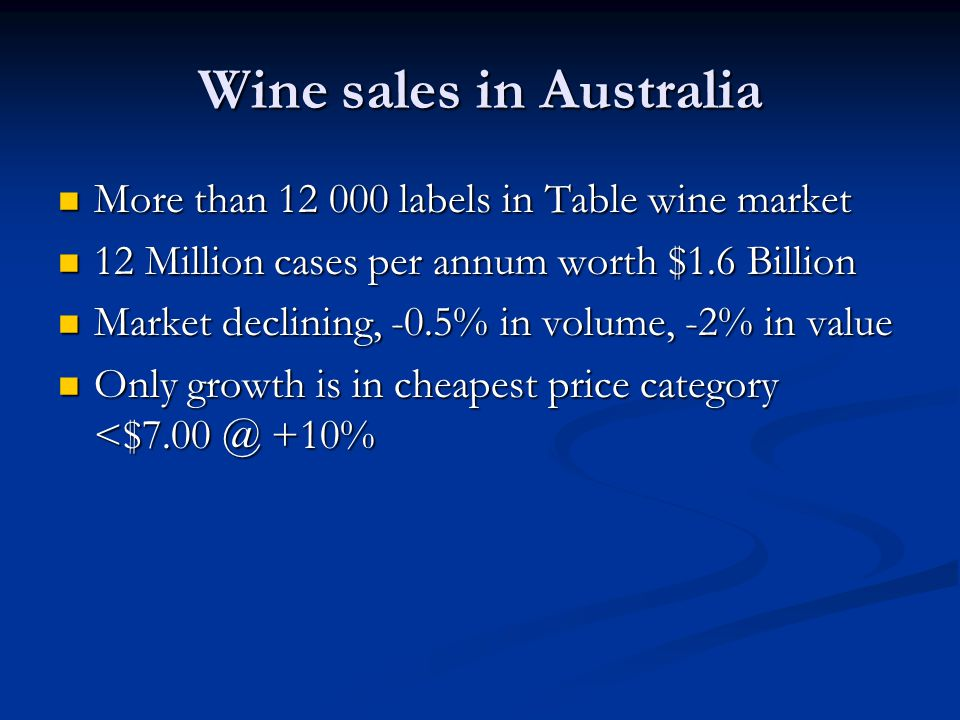 Wine sales in Australia More than 12 000 labels in Table wine market More than 12 000 labels in Table wine market 12 Million cases per annum worth $1.6 Billion 12 Million cases per annum worth $1.6 Billion Market declining, -0.5% in volume, -2% in value Market declining, -0.5% in volume, -2% in value Only growth is in cheapest price category <$7.00 @ +10% Only growth is in cheapest price category <$7.00 @ +10%