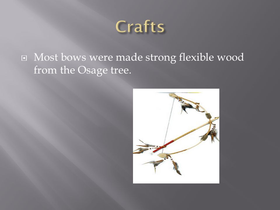  Most bows were made strong flexible wood from the Osage tree.