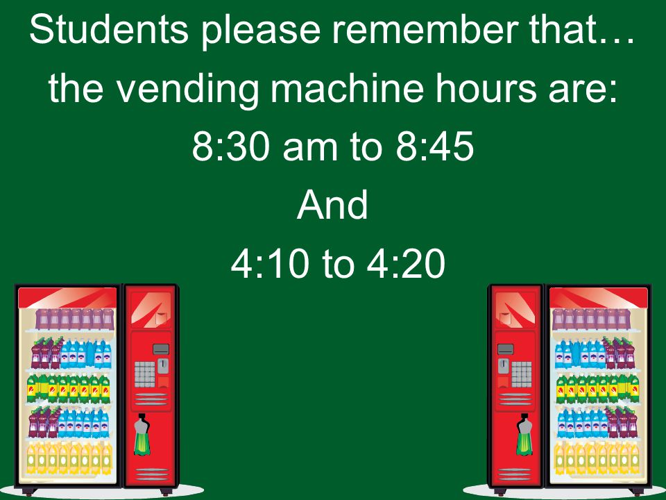 Students please remember that… the vending machine hours are: 8:30 am to 8:45 And 4:10 to 4:20