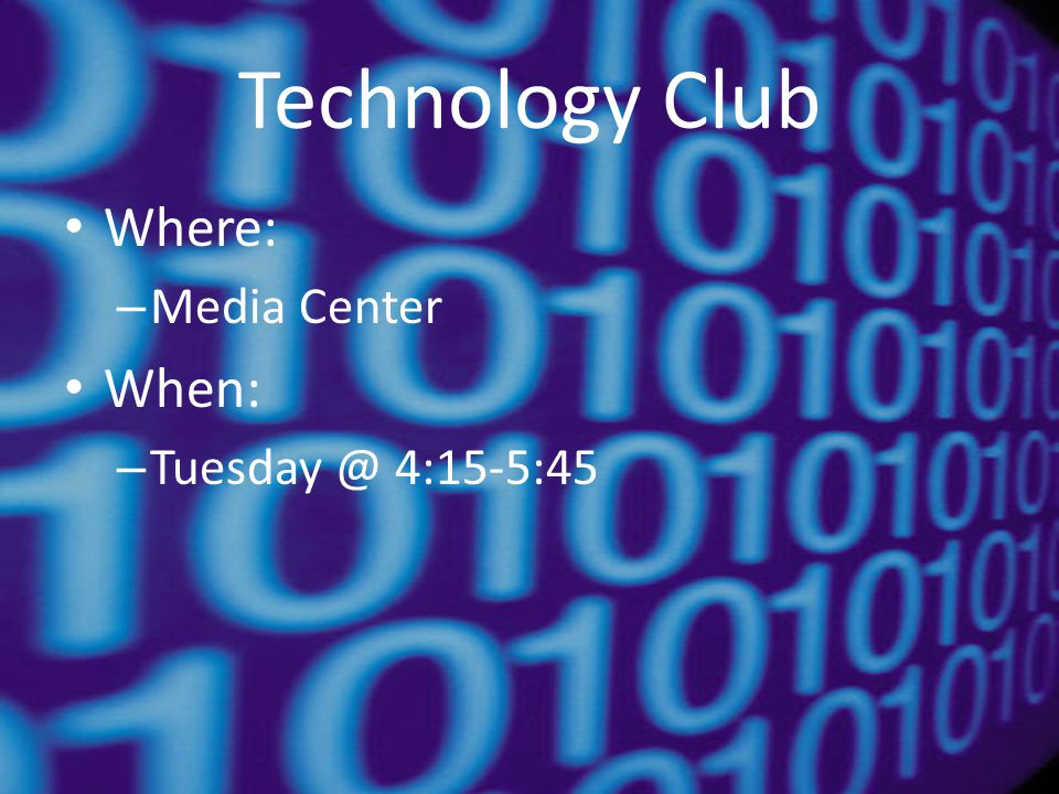 Technology Club Where: – Media Center When: – Tuesday @ 4:15-5:45