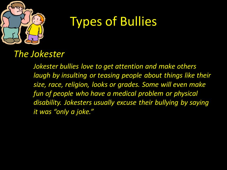 Types of Bullies The Jokester Jokester bullies love to get attention and make others laugh by insulting or teasing people about things like their size, race, religion, looks or grades.