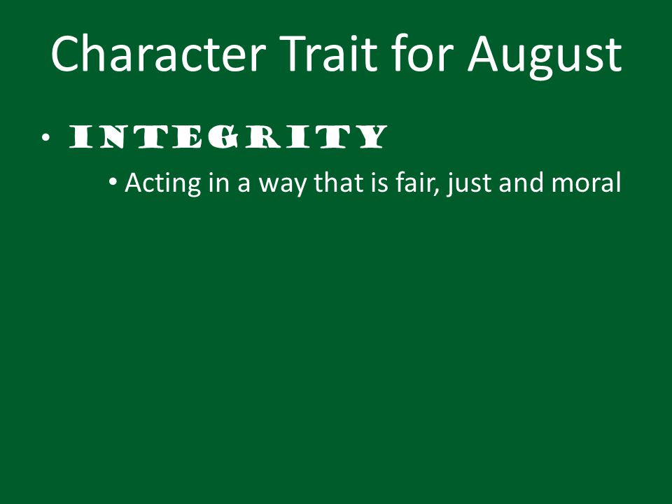 Character Trait for August Integrity Acting in a way that is fair, just and moral