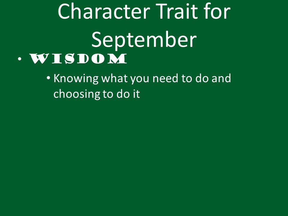 Character Trait for September Wisdom Knowing what you need to do and choosing to do it