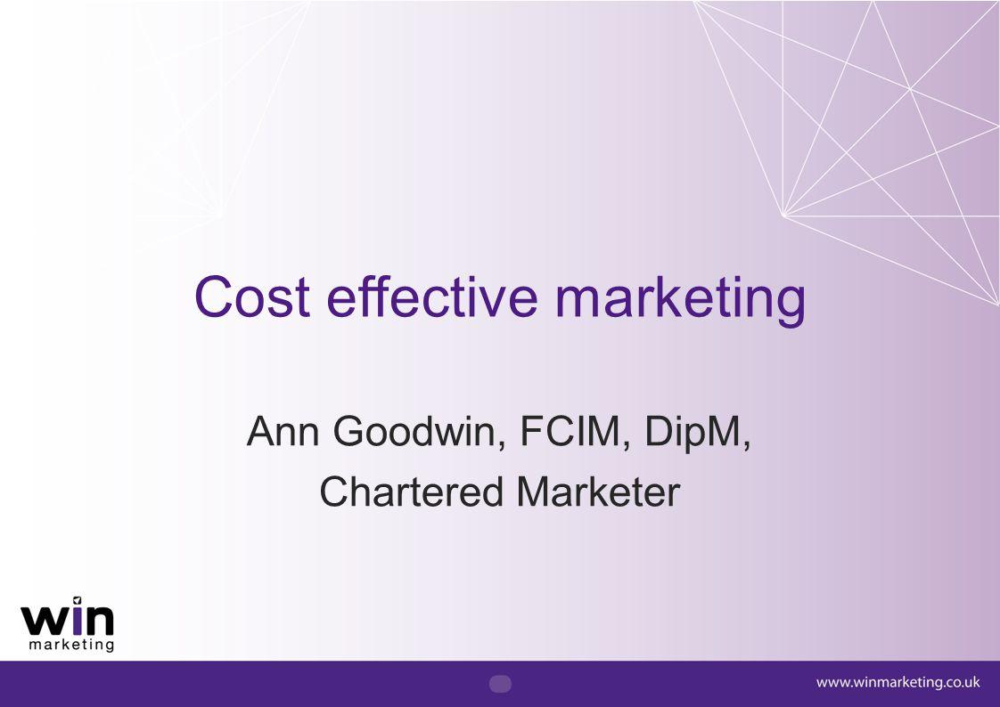 Cost effective marketing Ann Goodwin, FCIM, DipM, Chartered Marketer