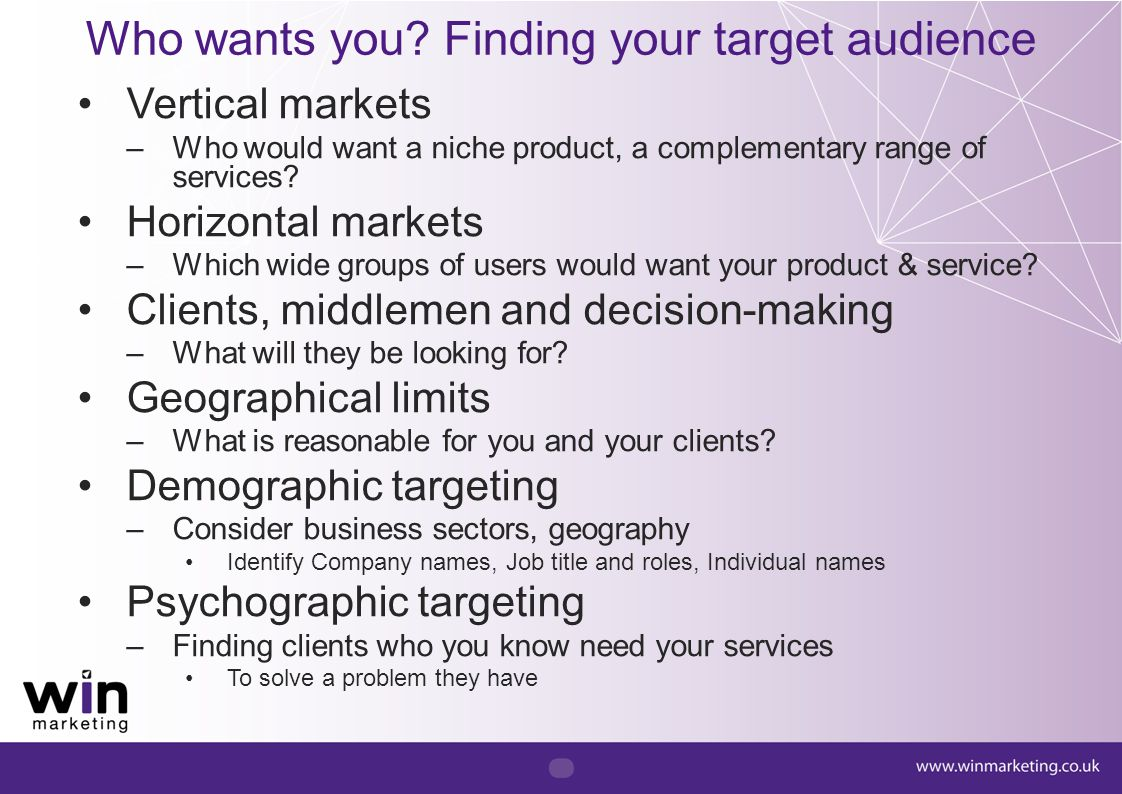 Who wants you? Finding your target audience Vertical markets –Who would want a niche product, a complementary range of services? Horizontal markets –W
