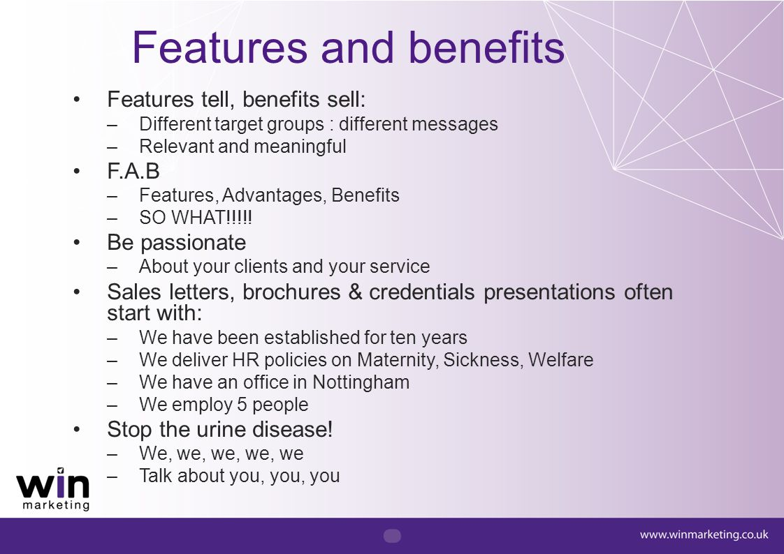 Features and benefits Features tell, benefits sell: –Different target groups : different messages –Relevant and meaningful F.A.B –Features, Advantages