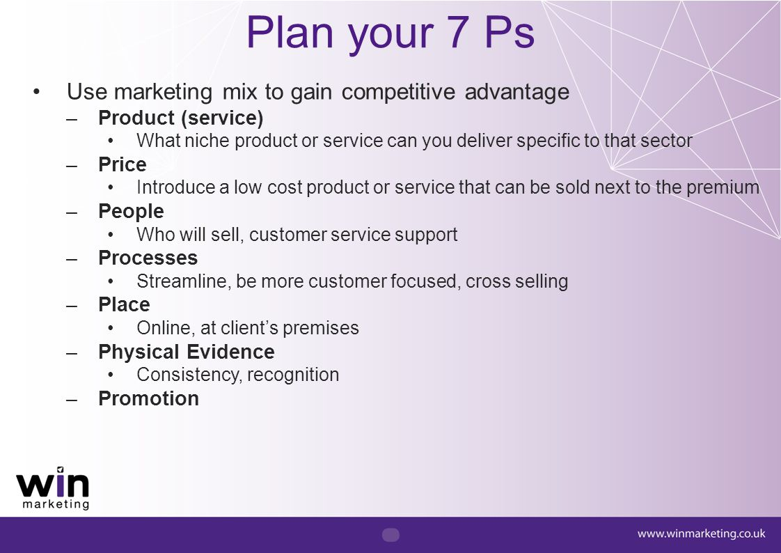Plan your 7 Ps Use marketing mix to gain competitive advantage –Product (service) What niche product or service can you deliver specific to that secto