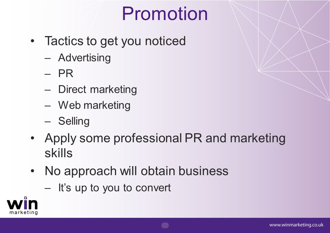Promotion Tactics to get you noticed –Advertising –PR –Direct marketing –Web marketing –Selling Apply some professional PR and marketing skills No app