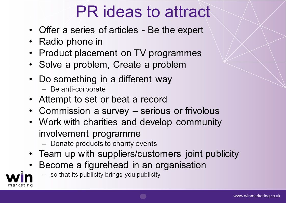 Offer a series of articles - Be the expert Radio phone in Product placement on TV programmes Solve a problem, Create a problem Do something in a diffe