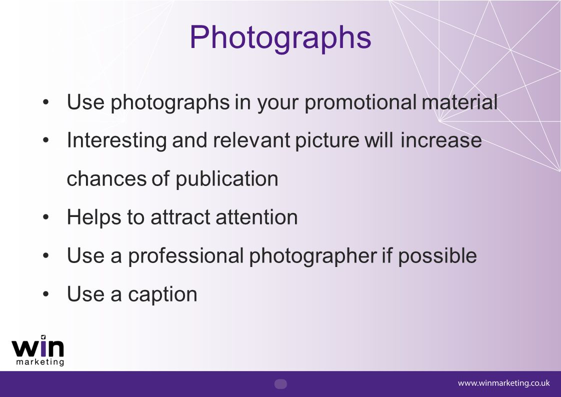 Use photographs in your promotional material Interesting and relevant picture will increase chances of publication Helps to attract attention Use a pr