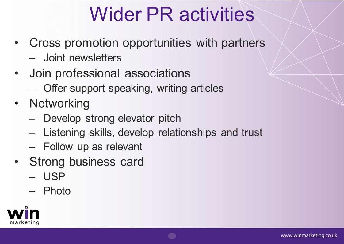Wider PR activities Cross promotion opportunities with partners –Joint newsletters Join professional associations –Offer support speaking, writing art