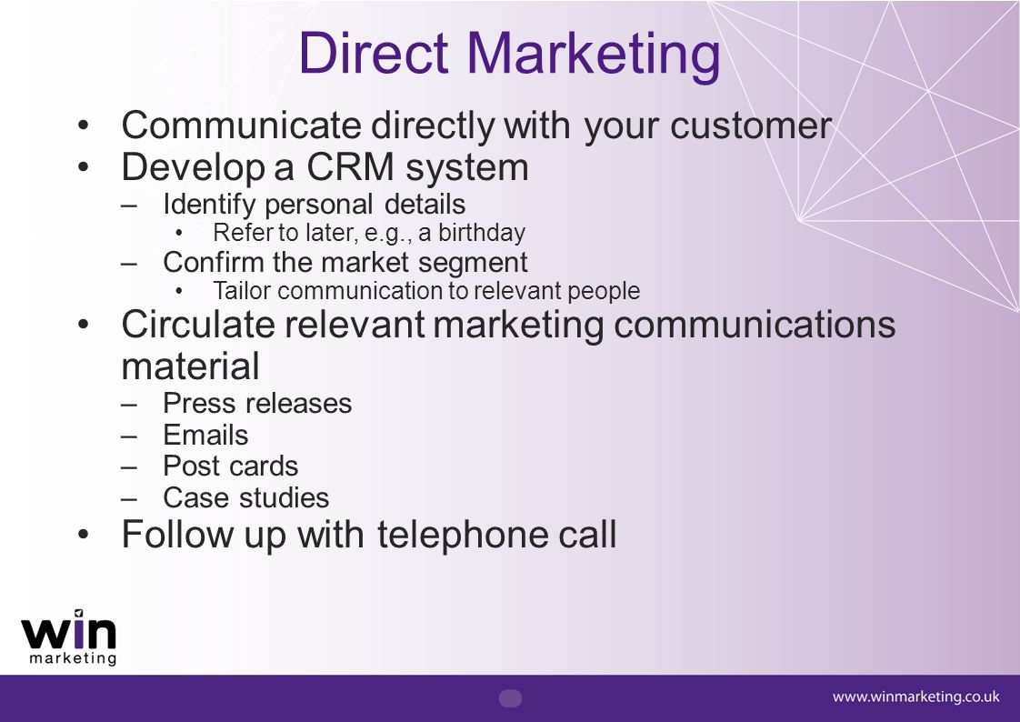 Communicate directly with your customer Develop a CRM system –Identify personal details Refer to later, e.g., a birthday –Confirm the market segment T
