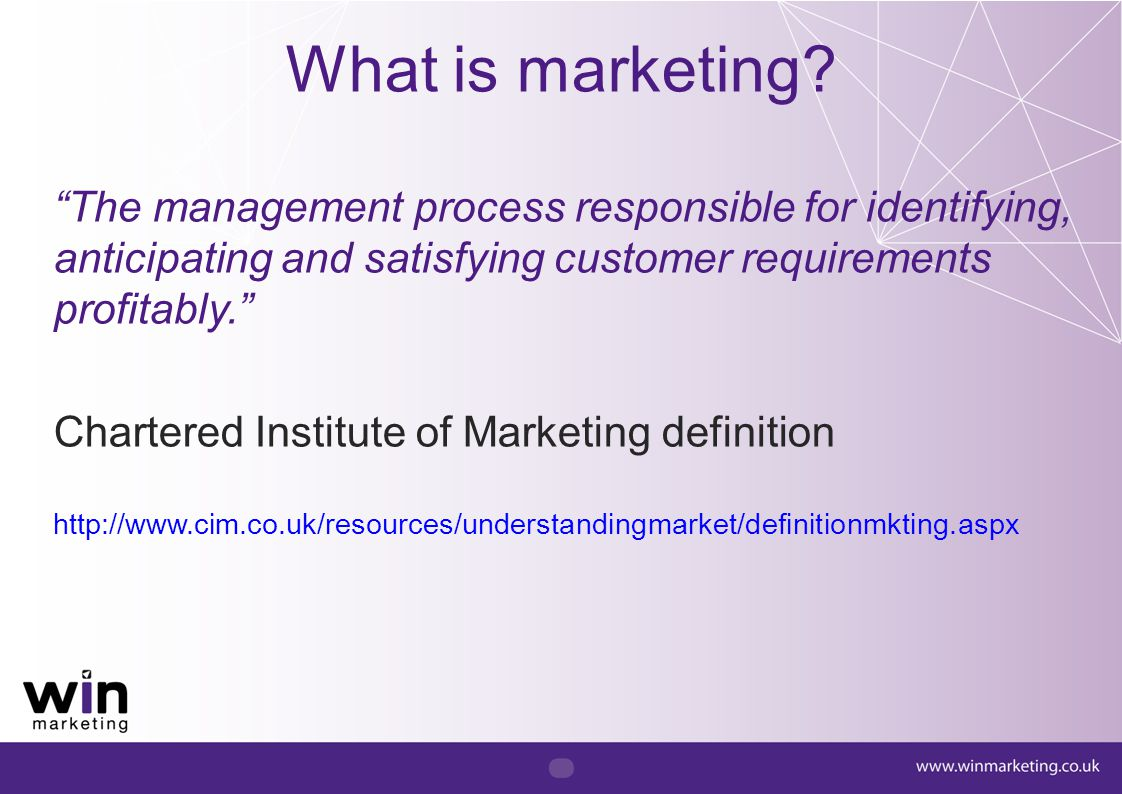 """What is marketing? """"The management process responsible for identifying, anticipating and satisfying customer requirements profitably."""" Chartered Insti"""