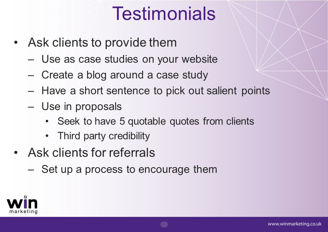 Testimonials Ask clients to provide them –Use as case studies on your website –Create a blog around a case study –Have a short sentence to pick out sa
