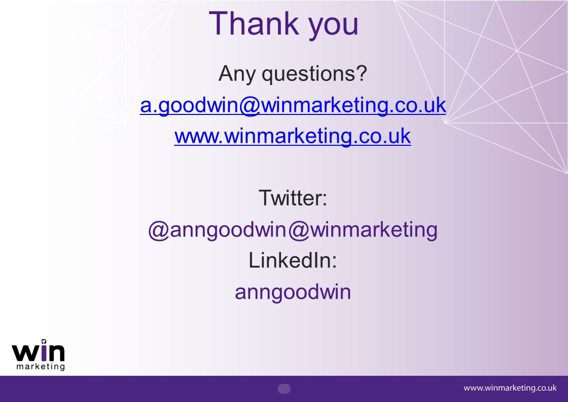 Thank you Any questions? a.goodwin@winmarketing.co.uk www.winmarketing.co.uk Twitter: @anngoodwin@winmarketing LinkedIn: anngoodwin