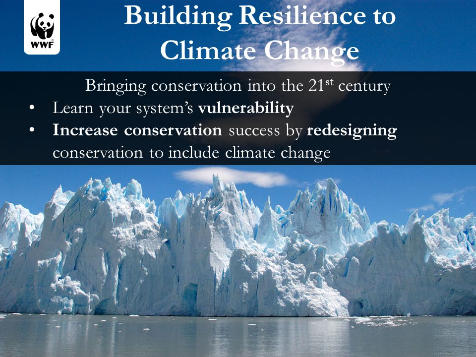 Building Resilience to Climate Change Bringing conservation into the 21 st century Learn your system's vulnerability Increase conservation success by redesigning conservation to include climate change