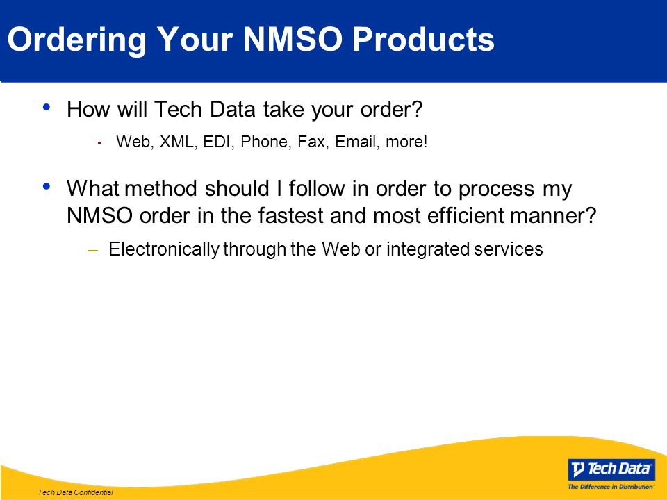 Tech Data Confidential Ordering Your NMSO Products How will Tech Data take your order? Web, XML, EDI, Phone, Fax, Email, more! What method should I fo
