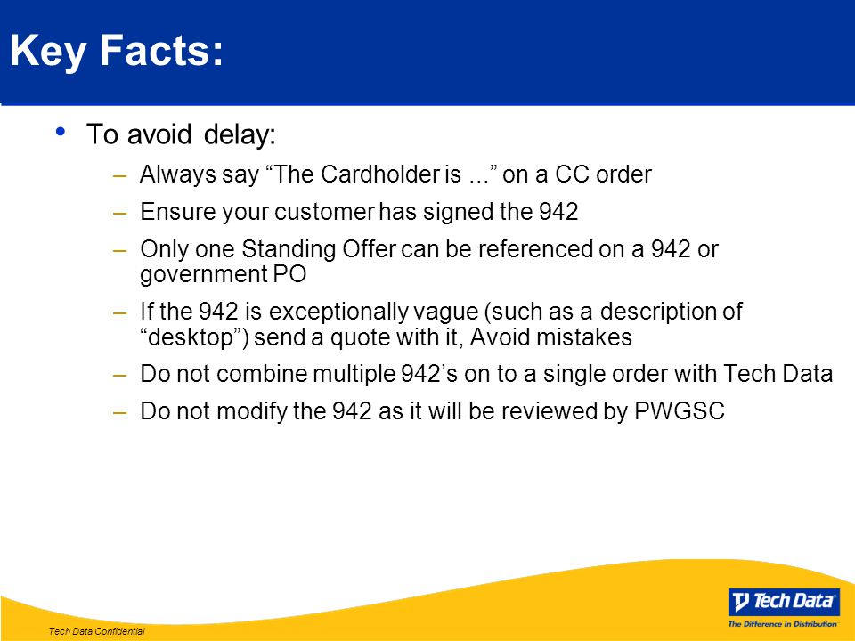 Tech Data Confidential Key Facts: To avoid delay: –Always say The Cardholder is... on a CC order –Ensure your customer has signed the 942 –Only one Standing Offer can be referenced on a 942 or government PO –If the 942 is exceptionally vague (such as a description of desktop ) send a quote with it, Avoid mistakes –Do not combine multiple 942's on to a single order with Tech Data –Do not modify the 942 as it will be reviewed by PWGSC