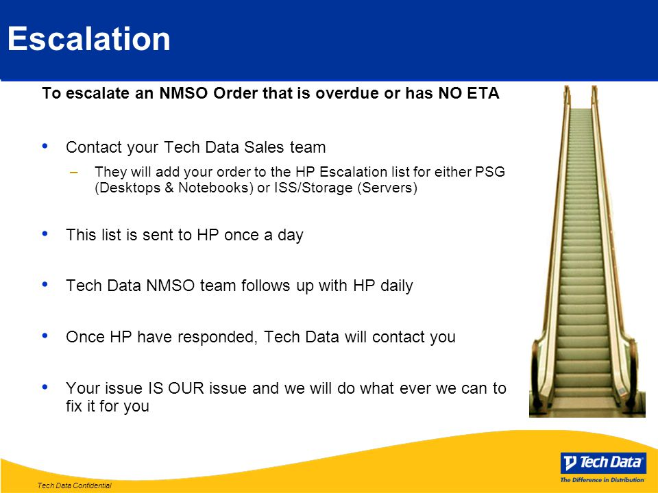 Tech Data Confidential Escalation To escalate an NMSO Order that is overdue or has NO ETA Contact your Tech Data Sales team –They will add your order