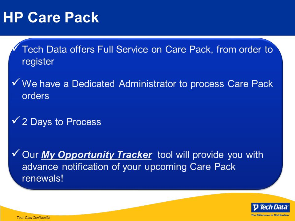 Tech Data Confidential HP Care Pack Tech Data offers Full Service on Care Pack, from order to register We have a Dedicated Administrator to process Ca