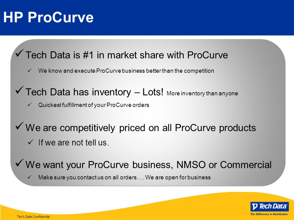 Tech Data Confidential HP ProCurve Tech Data is #1 in market share with ProCurve We know and execute ProCurve business better than the competition Tech Data has inventory – Lots.