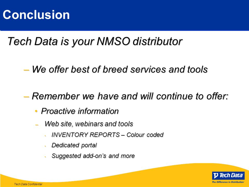 Tech Data Confidential Conclusion Tech Data is your NMSO distributor –We offer best of breed services and tools –Remember we have and will continue to offer: Proactive informationProactive information – Web site, webinars and tools INVENTORY REPORTS – Colour coded INVENTORY REPORTS – Colour coded Dedicated portal Dedicated portal Suggested add-on's and more Suggested add-on's and more