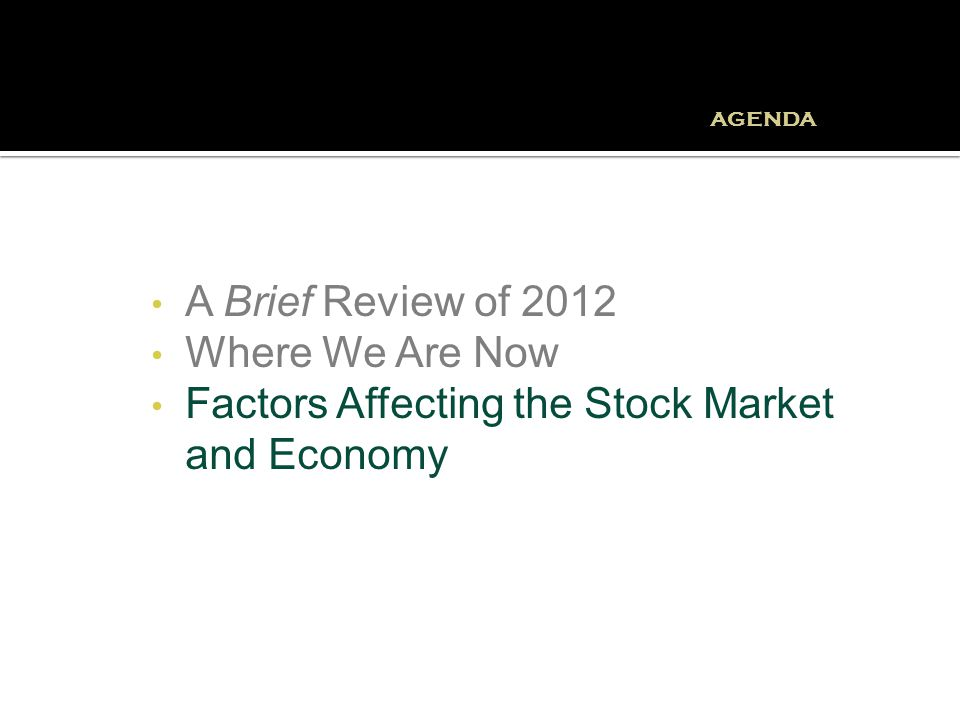A Brief Review of 2012 Where We Are Now Factors Affecting the Stock Market and Economy AGENDA