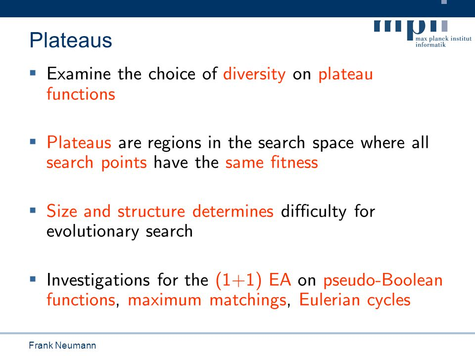 Tobias Friedrich Plateaus  Examine the choice of diversity on plateau functions  Plateaus are regions in the search space where all search points ha