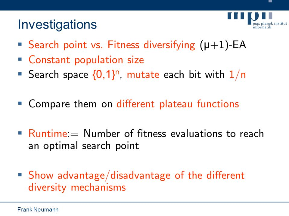 Tobias Friedrich Investigations  Search point vs. Fitness diversifying ( μ +1)-EA  Constant population size  Search space {0,1} n, mutate each bit