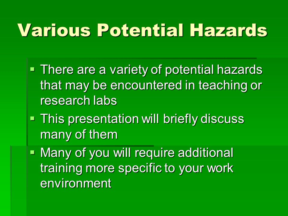 Various Potential Hazards  There are a variety of potential hazards that may be encountered in teaching or research labs  This presentation will bri