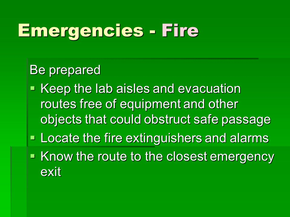 Emergencies - Fire Be prepared  Keep the lab aisles and evacuation routes free of equipment and other objects that could obstruct safe passage  Loca