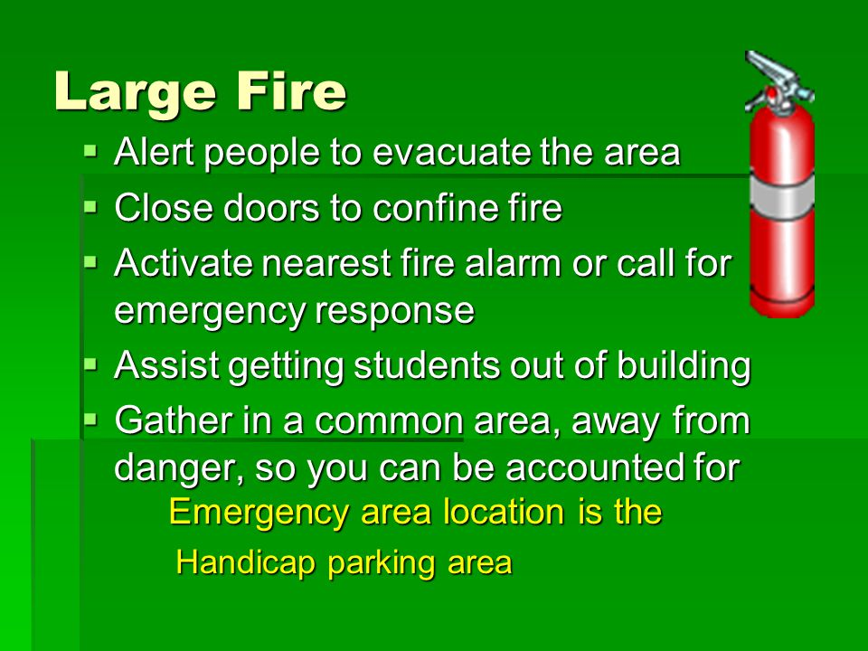 Large Fire  Alert people to evacuate the area  Close doors to confine fire  Activate nearest fire alarm or call for emergency response  Assist get