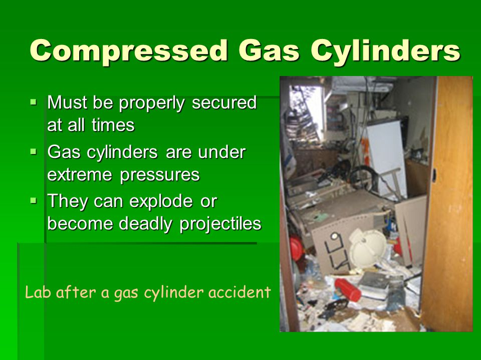 Compressed Gas Cylinders  Must be properly secured at all times  Gas cylinders are under extreme pressures  They can explode or become deadly proje
