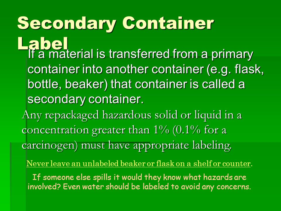 Secondary Container Label If a material is transferred from a primary container into another container (e.g. flask, bottle, beaker) that container is