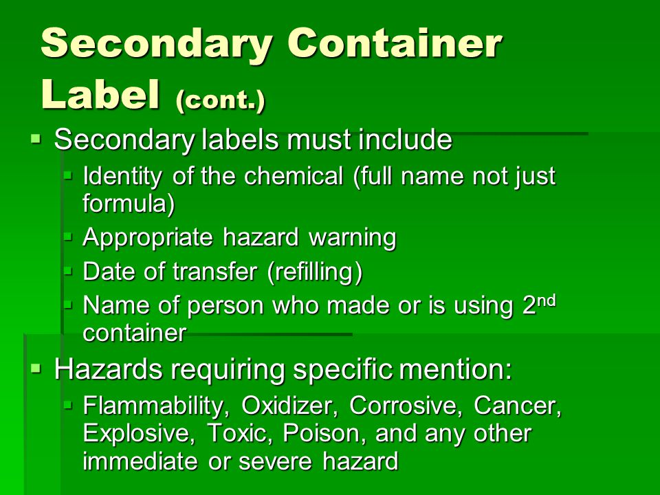  Secondary labels must include  Identity of the chemical (full name not just formula)  Appropriate hazard warning  Date of transfer (refilling) 