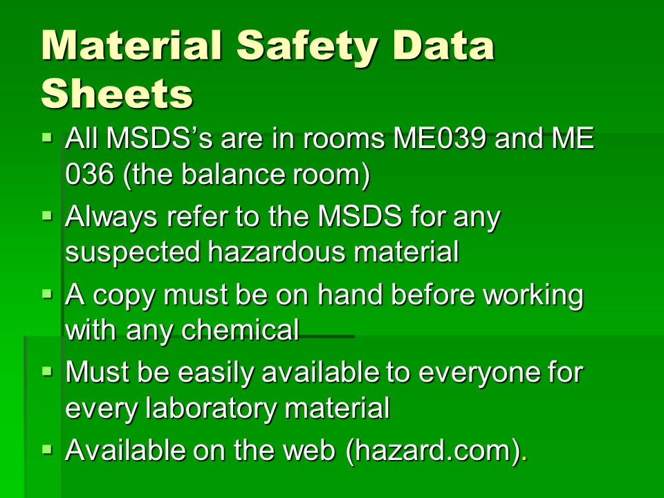 Material Safety Data Sheets  All MSDS's are in rooms ME039 and ME 036 (the balance room)  Always refer to the MSDS for any suspected hazardous mater