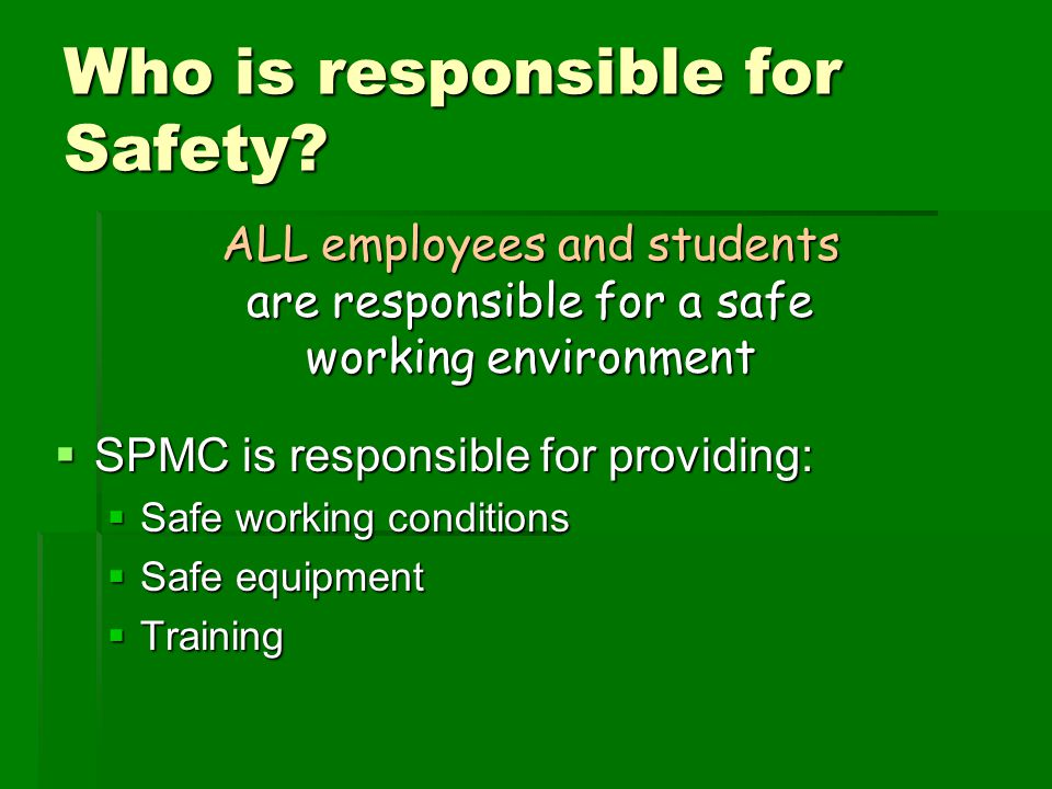 Who is responsible for Safety?  SPMC is responsible for providing:  Safe working conditions  Safe equipment  Training ALL employees and students a