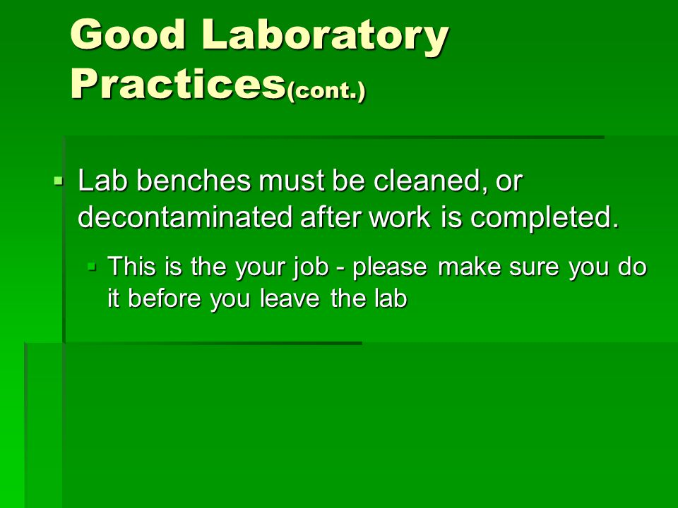  Lab benches must be cleaned, or decontaminated after work is completed.  This is the your job - please make sure you do it before you leave the lab