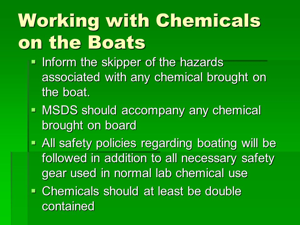 Working with Chemicals on the Boats  Inform the skipper of the hazards associated with any chemical brought on the boat.  MSDS should accompany any