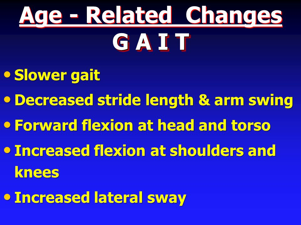 G A I T Age - Related Changes G A I T Slower gait Slower gait Decreased stride length & arm swing Decreased stride length & arm swing Forward flexion at head and torso Forward flexion at head and torso Increased flexion at shoulders and knees Increased flexion at shoulders and knees Increased lateral sway Increased lateral sway
