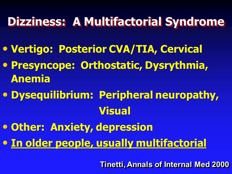 Dizziness: A Multifactorial Syndrome Vertigo: Posterior CVA/TIA, Cervical Vertigo: Posterior CVA/TIA, Cervical Presyncope: Orthostatic, Dysrythmia, Anemia Presyncope: Orthostatic, Dysrythmia, Anemia Dysequilibrium: Peripheral neuropathy, Dysequilibrium: Peripheral neuropathy, Visual Visual Other: Anxiety, depression Other: Anxiety, depression In older people, usually multifactorial In older people, usually multifactorial Tinetti, Annals of Internal Med 2000