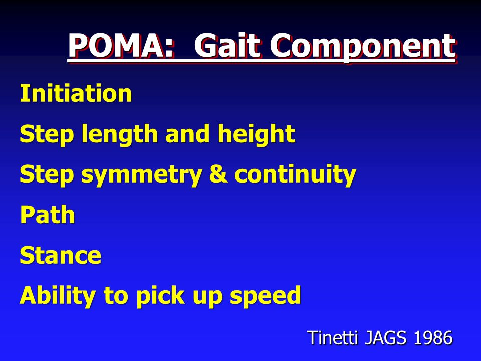 POMA: Gait Component Initiation Step length and height Step symmetry & continuity PathStance Ability to pick up speed Tinetti JAGS 1986 Tinetti JAGS 1986