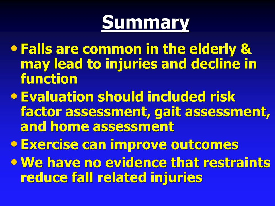 Summary Falls are common in the elderly & may lead to injuries and decline in function Falls are common in the elderly & may lead to injuries and decline in function Evaluation should included risk factor assessment, gait assessment, and home assessment Evaluation should included risk factor assessment, gait assessment, and home assessment Exercise can improve outcomes Exercise can improve outcomes We have no evidence that restraints reduce fall related injuries We have no evidence that restraints reduce fall related injuries