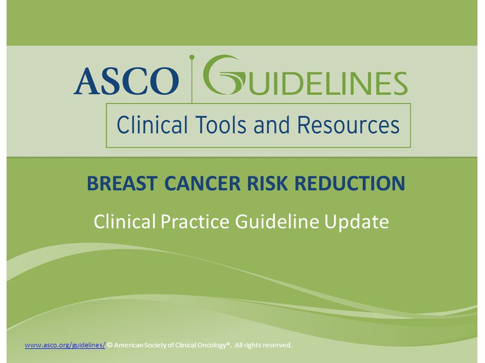 Introduction ASCO published its first breast cancer risk reduction (BCRR) guideline in 1999 ASCO Guidelines are updated at intervals by an Update Committee of the original Expert Panel BCRR updates published in 2002 and 2009 www.asco.org/guidelines/www.asco.org/guidelines/ © American Society of Clinical Oncology®.