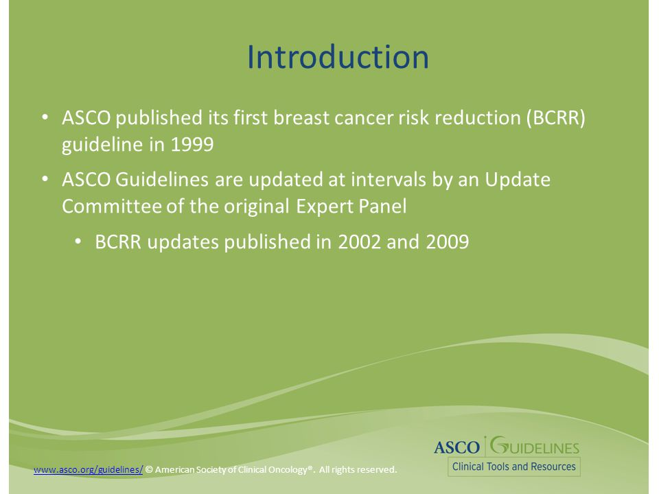 Future Directions Need for: Research to address poor uptake of BCRR in high-risk women Effective tools and approaches to educate providers on chemoprevention Efficacious interventions that communicate to eligible women the risks and benefits of specific chemoprevention agents Tools that more accurately identify women at increased risk Greater understanding of what disparities and barriers exist with regard to chemoprevention use among high-risk women www.asco.org/guidelines/www.asco.org/guidelines/ © American Society of Clinical Oncology®.