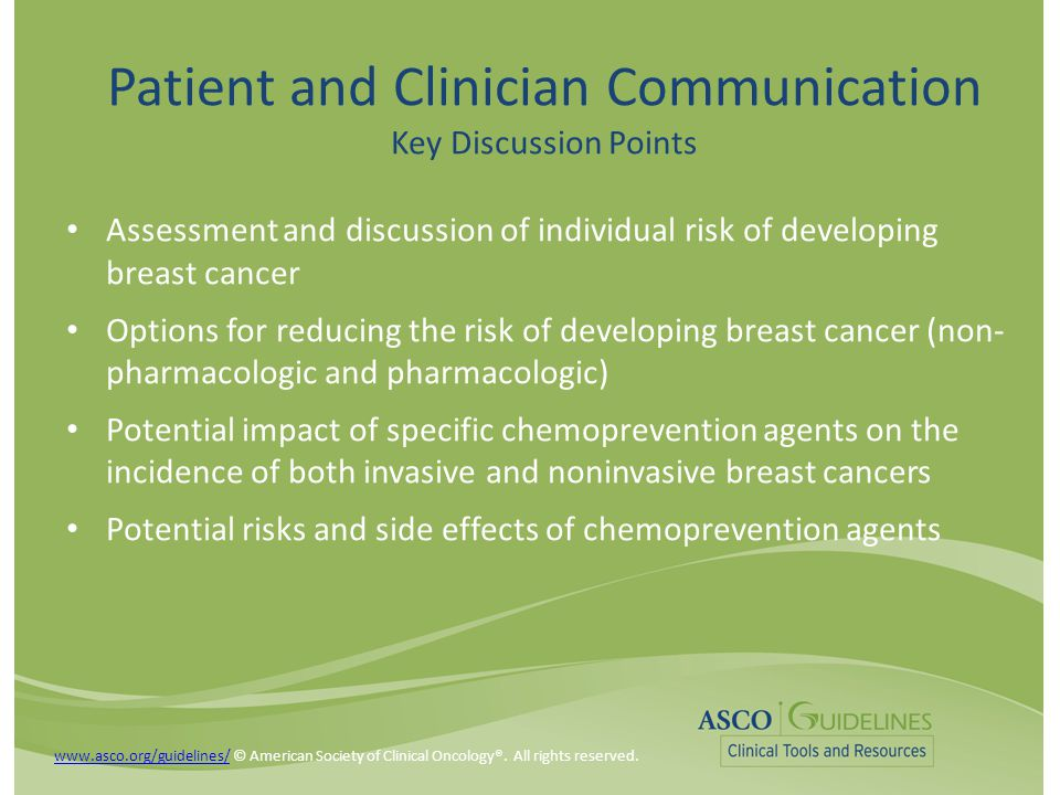 Patient and Clinician Communication Key Discussion Points Assessment and discussion of individual risk of developing breast cancer Options for reducing the risk of developing breast cancer (non- pharmacologic and pharmacologic) Potential impact of specific chemoprevention agents on the incidence of both invasive and noninvasive breast cancers Potential risks and side effects of chemoprevention agents www.asco.org/guidelines/www.asco.org/guidelines/ © American Society of Clinical Oncology®.