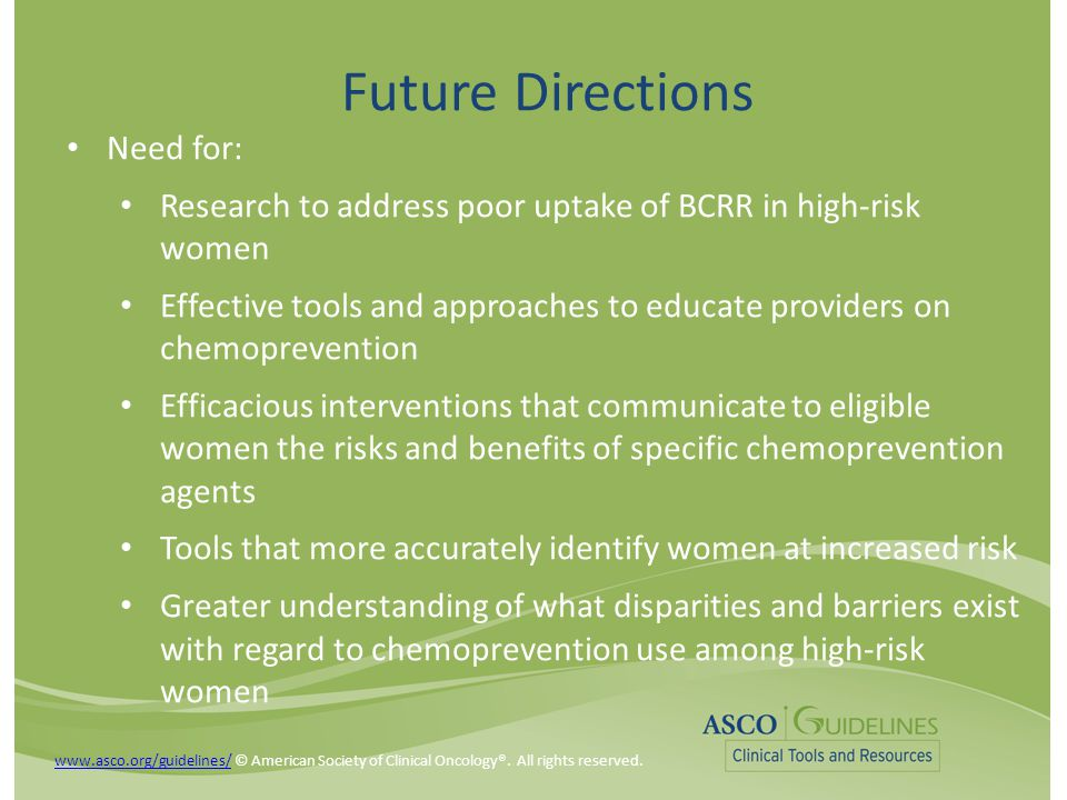 Future Directions Need for: Research to address poor uptake of BCRR in high-risk women Effective tools and approaches to educate providers on chemopre