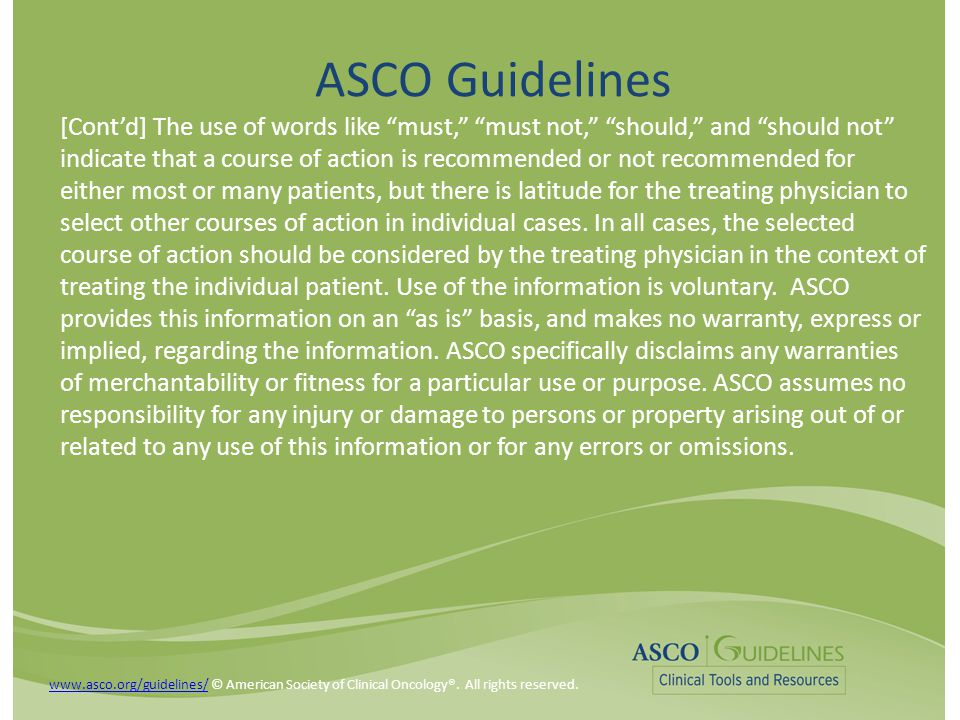 ASCO Guidelines [Cont'd] The use of words like must, must not, should, and should not indicate that a course of action is recommended or not recommended for either most or many patients, but there is latitude for the treating physician to select other courses of action in individual cases.